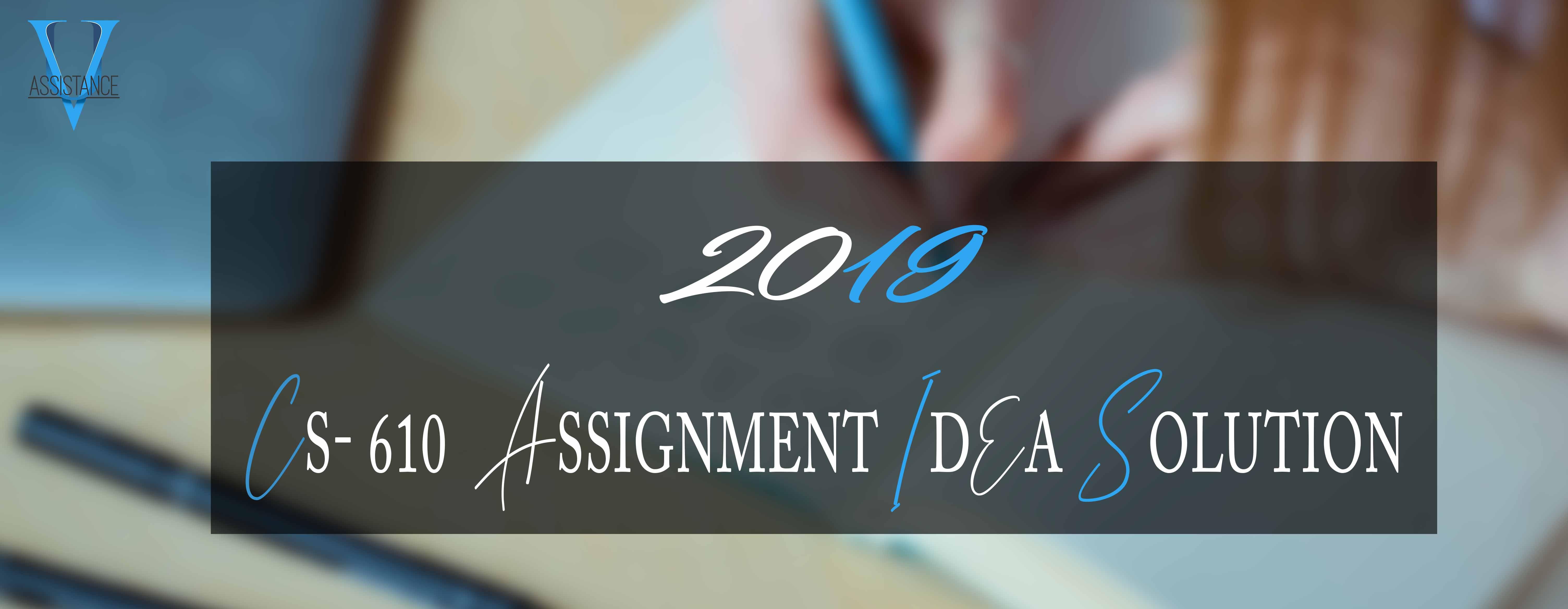 CS610 Assignment Solution 2019