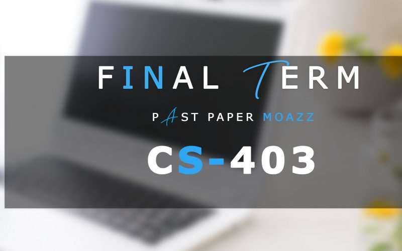 CS403 PastPaper Moazz Finalterm