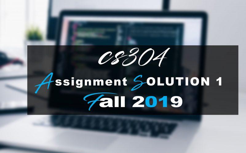 CS304 ASSIGNMENT 1 SOLUTION Fall 2019