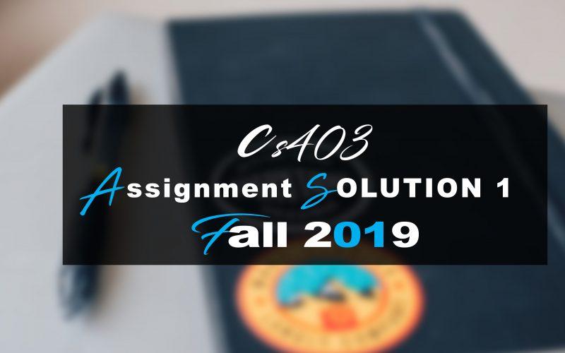 Cs403 Assignment SOLUTION 1 Fall 2019