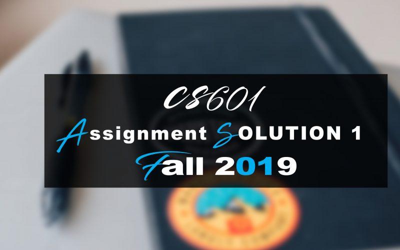 Cs601 Assignment SOLUTION 1 Fall 2019