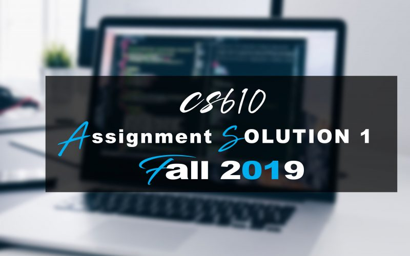 CS610 ASSIGNMENT 1 SOLUTION Fall 2019