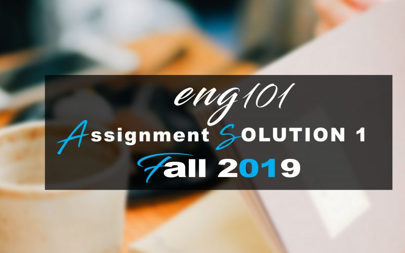Eng101 ASSIGNMENT 1 SOLUTION  Fall 2019