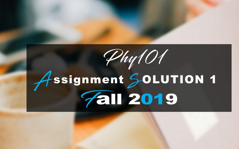 Phy101 ASSIGNMENT 1 SOLUTION Fall 2019
