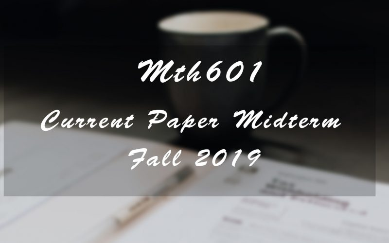 Mth601 Midterm Current Paper Fall 2019