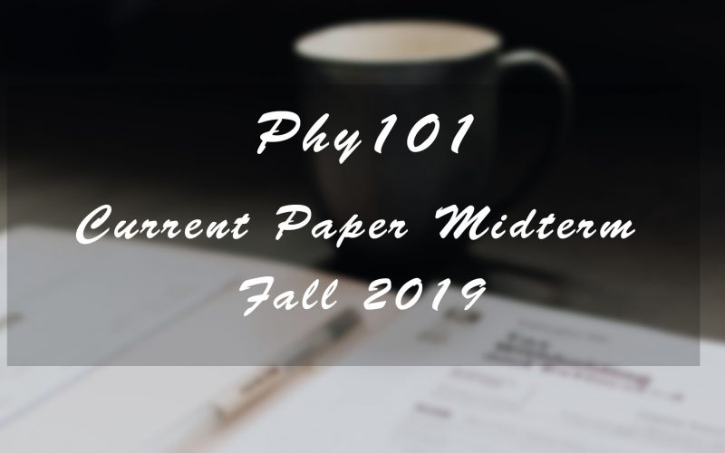 Phy101 Midterm Current Paper Fall 2019