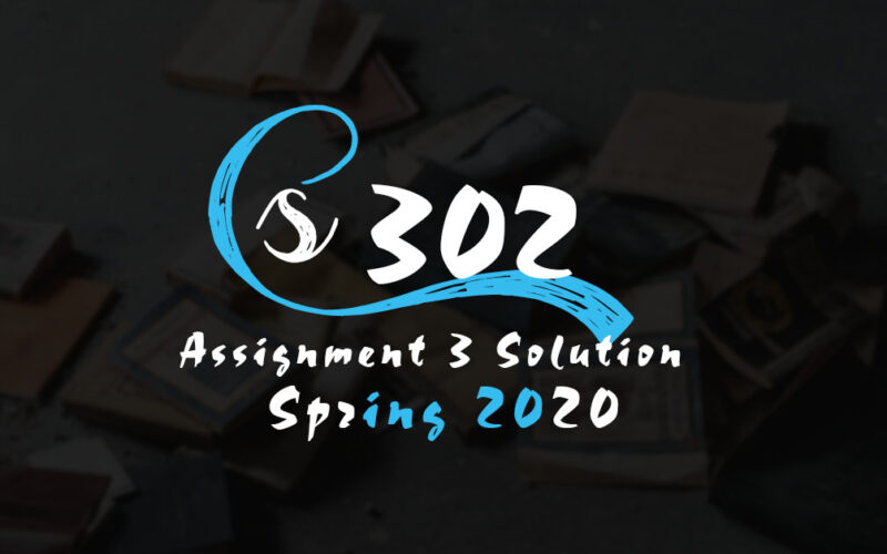 CS302 Assignment 3 Solution Spring 2020