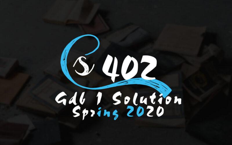 CS402 GDB 1 Solution Spring 2020