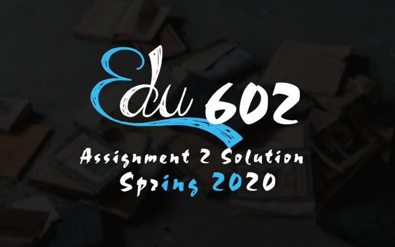 EDU602 Assignment 2 Solution Spring 2020